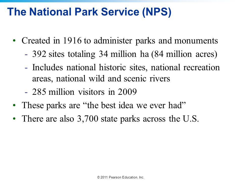 © 2011 Pearson Education, Inc. The National Park Service (NPS) Created in 1916 to administer parks and monuments -392 sites totaling 34 million ha (84