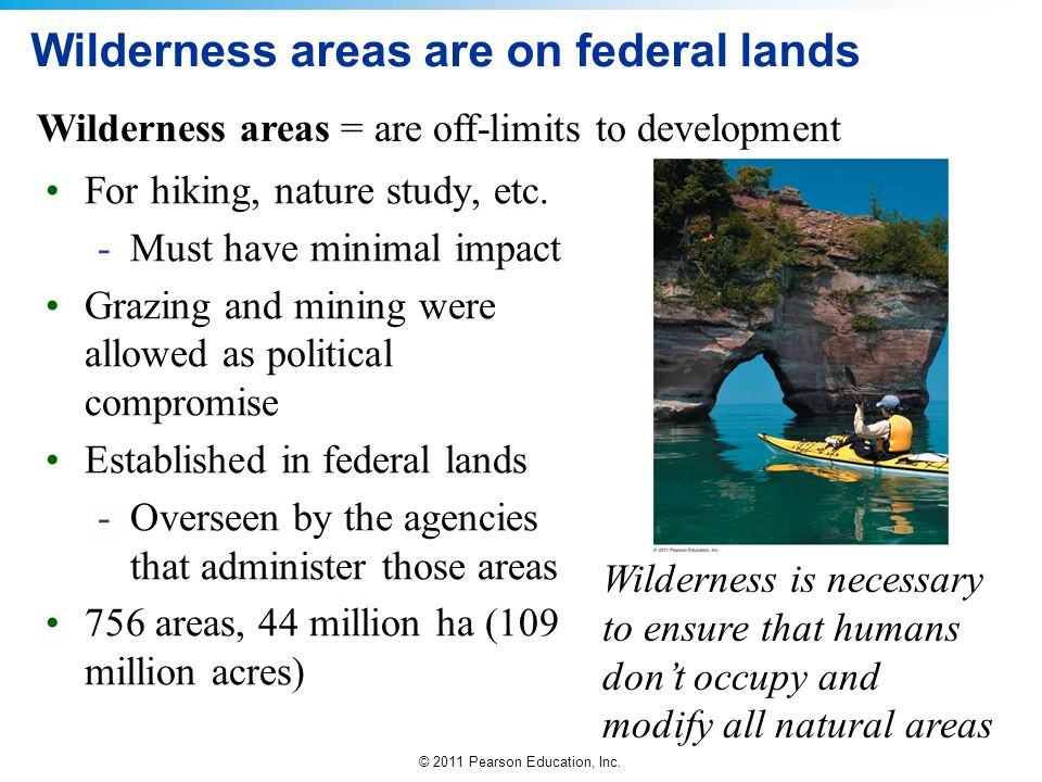 © 2011 Pearson Education, Inc. Wilderness areas are on federal lands For hiking, nature study, etc. -Must have minimal impact Grazing and mining were