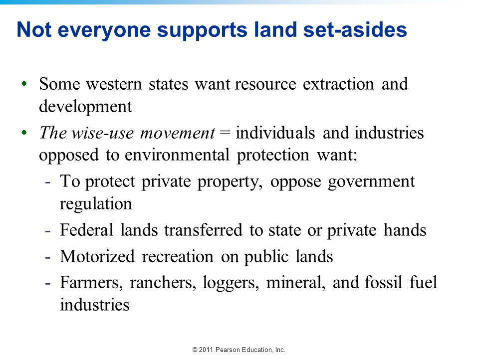 © 2011 Pearson Education, Inc. Not everyone supports land set-asides Some western states want resource extraction and development The wise-use movemen