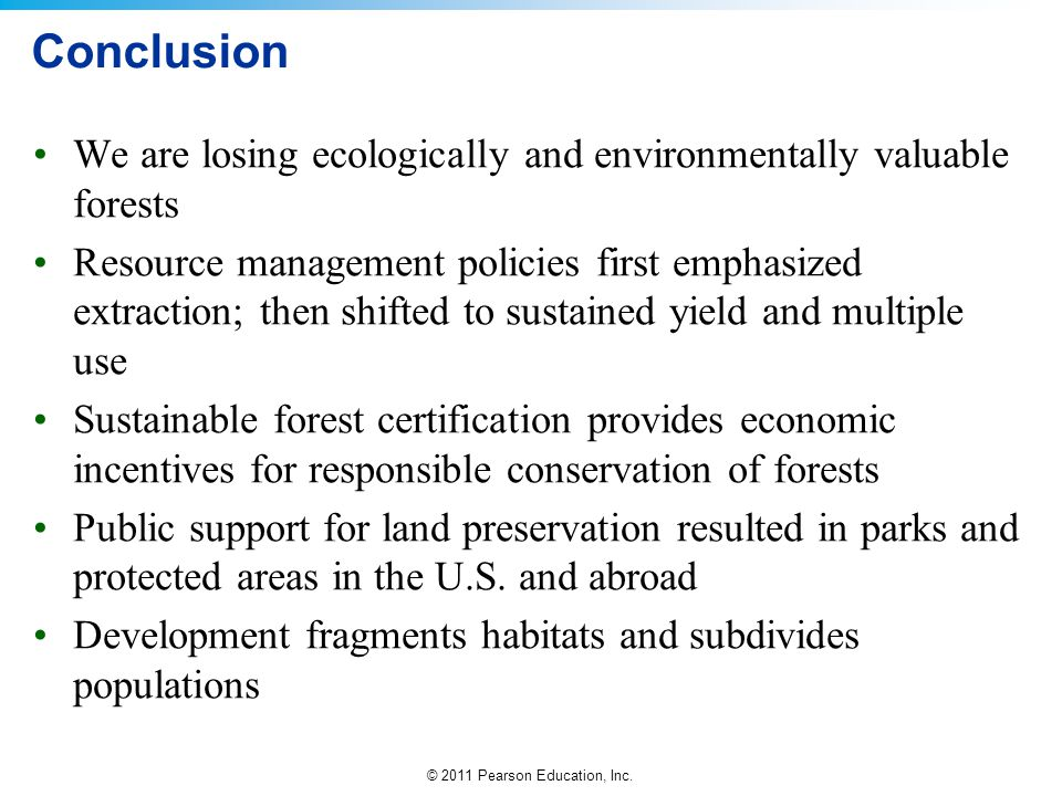 © 2011 Pearson Education, Inc. Conclusion We are losing ecologically and environmentally valuable forests Resource management policies first emphasize
