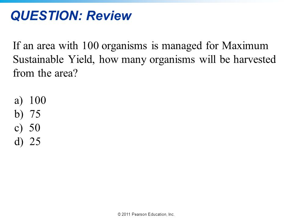 © 2011 Pearson Education, Inc. QUESTION: Review If an area with 100 organisms is managed for Maximum Sustainable Yield, how many organisms will be har