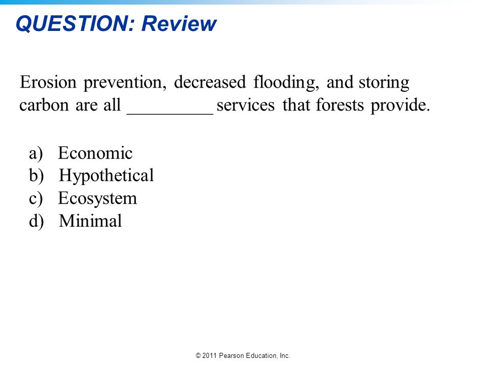 © 2011 Pearson Education, Inc. QUESTION: Review Erosion prevention, decreased flooding, and storing carbon are all _________ services that forests pro