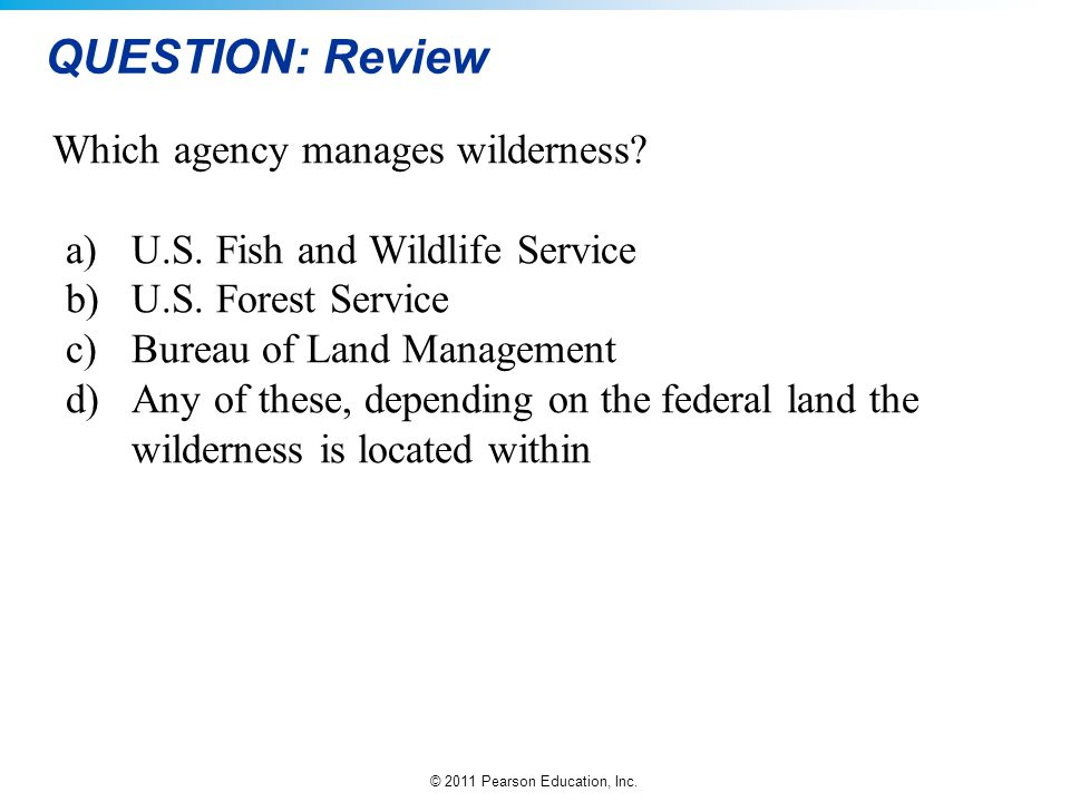 © 2011 Pearson Education, Inc. QUESTION: Review Which agency manages wilderness? a)U.S. Fish and Wildlife Service b)U.S. Forest Service c)Bureau of La