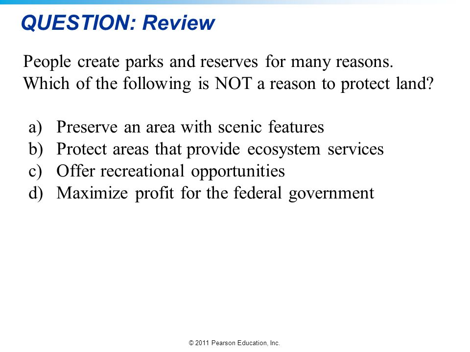 © 2011 Pearson Education, Inc. QUESTION: Review People create parks and reserves for many reasons. Which of the following is NOT a reason to protect l