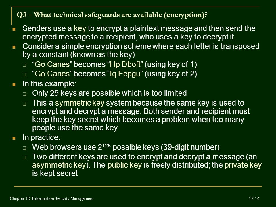 Senders use a key to encrypt a plaintext message and then send the encrypted message to a recipient, who uses a key to decrypt it. Consider a simple e