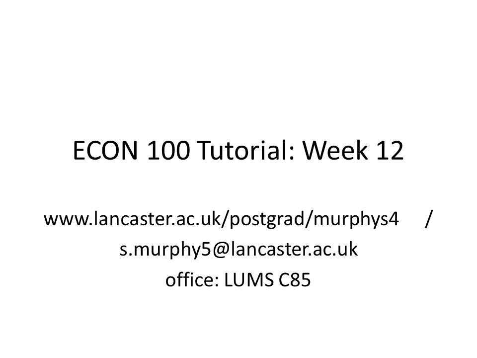 ECON 100 Tutorial: Week 12 www.lancaster.ac.uk/postgrad/murphys4/ s.murphy5@lancaster.ac.uk office: LUMS C85