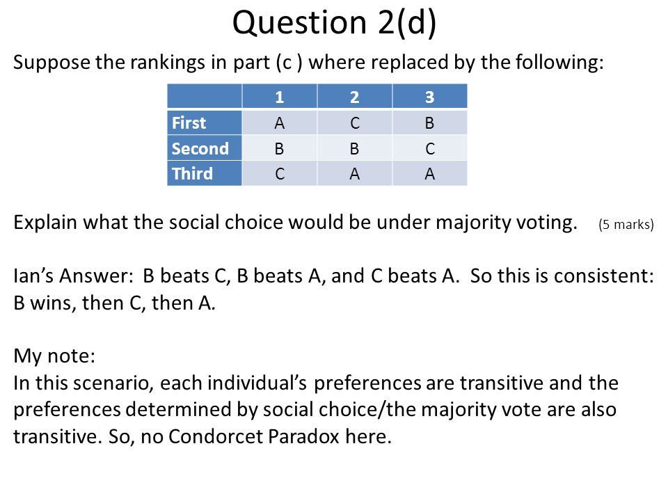 Question 2(d) Suppose the rankings in part (c ) where replaced by the following: Explain what the social choice would be under majority voting.