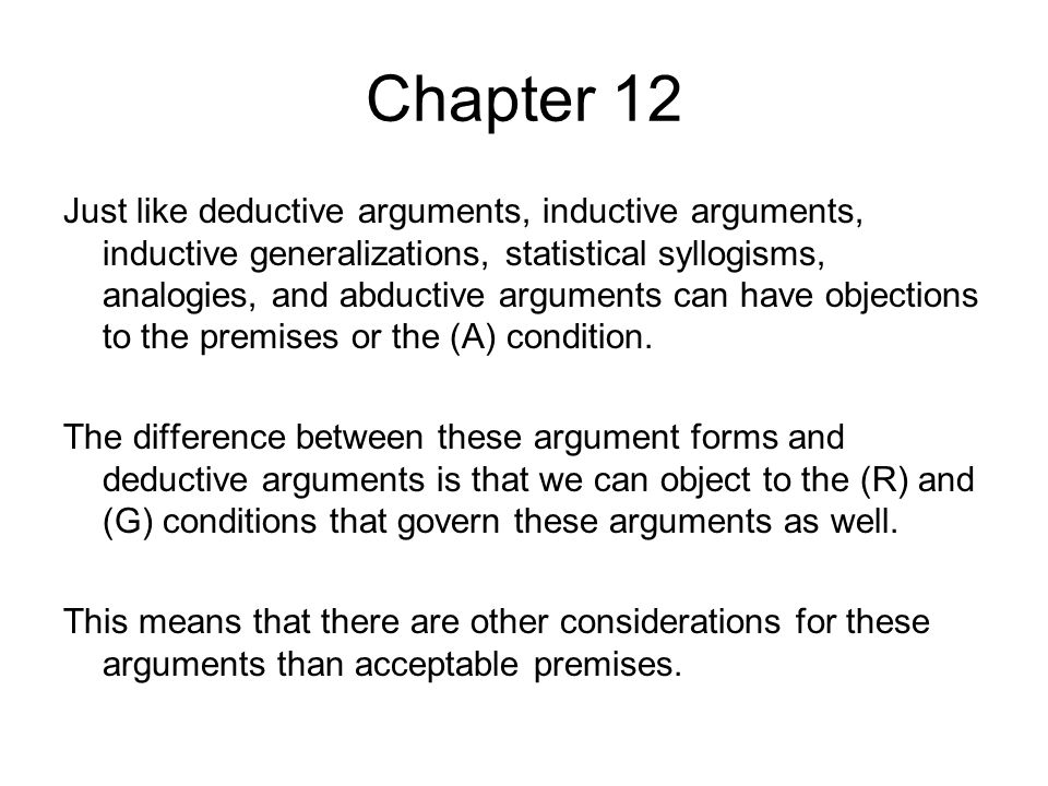 Chapter 12 Just like deductive arguments, inductive arguments, inductive generalizations, statistical syllogisms, analogies, and abductive arguments can have objections to the premises or the (A) condition.