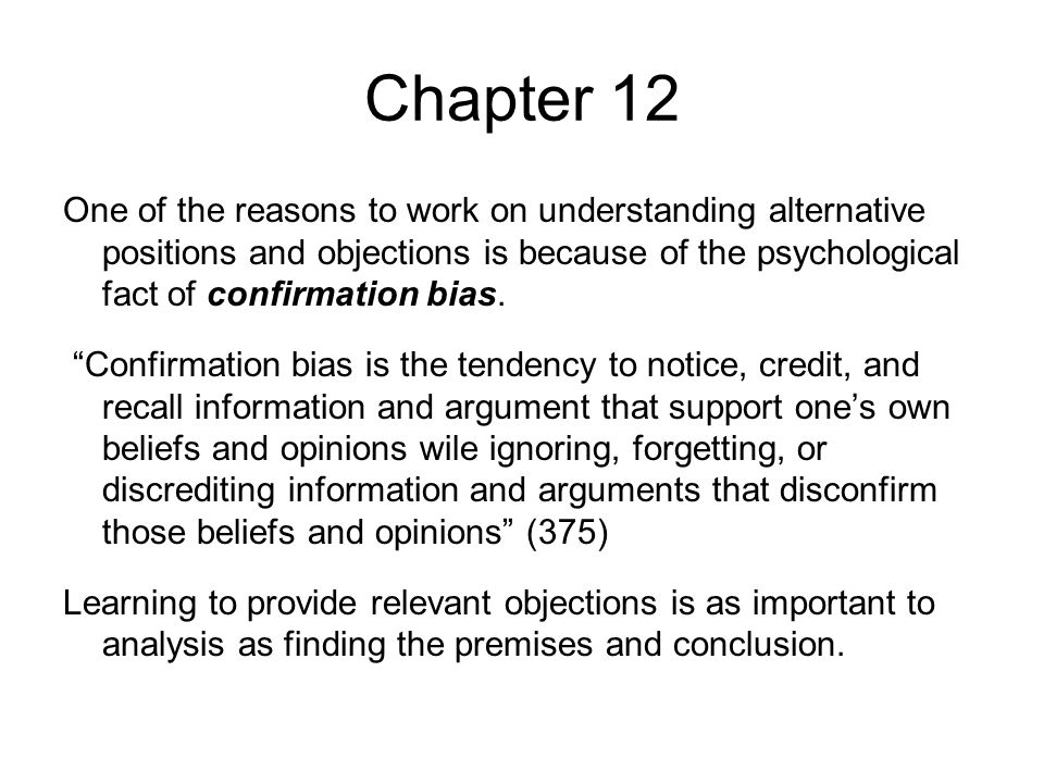 Chapter 12 One of the reasons to work on understanding alternative positions and objections is because of the psychological fact of confirmation bias.