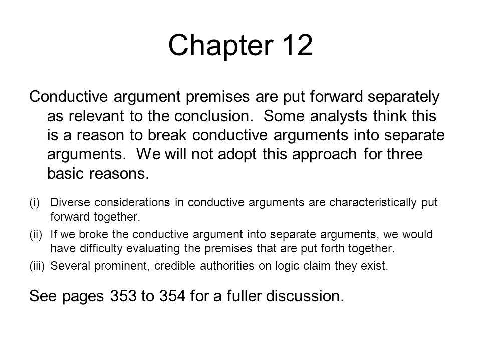 Chapter 12 Conductive arguments are common in reasoning about practical affairs, where a number of separate factors have a bearing on decisions about what to do (354) Legal arguments Scientific arguments Human behavior Literary texts Historical events All of these kinds of topics and argument are ripe for conductive argument forms.