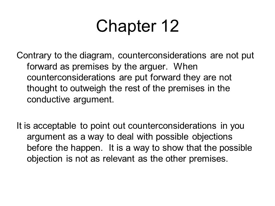 Chapter 12 Contrary to the diagram, counterconsiderations are not put forward as premises by the arguer.