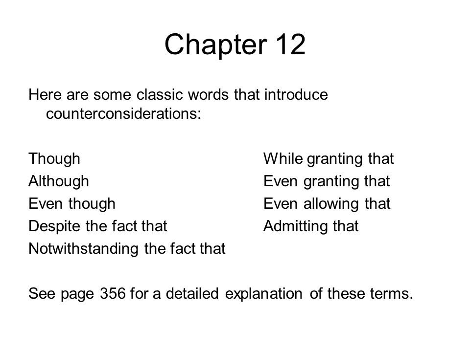 Chapter 12 Here are some classic words that introduce counterconsiderations: ThoughWhile granting that AlthoughEven granting that Even thoughEven allowing that Despite the fact thatAdmitting that Notwithstanding the fact that See page 356 for a detailed explanation of these terms.