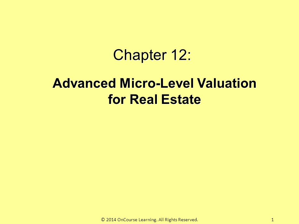 Chapter 12: Advanced Micro-Level Valuation for Real Estate 1© 2014 OnCourse Learning. All Rights Reserved.