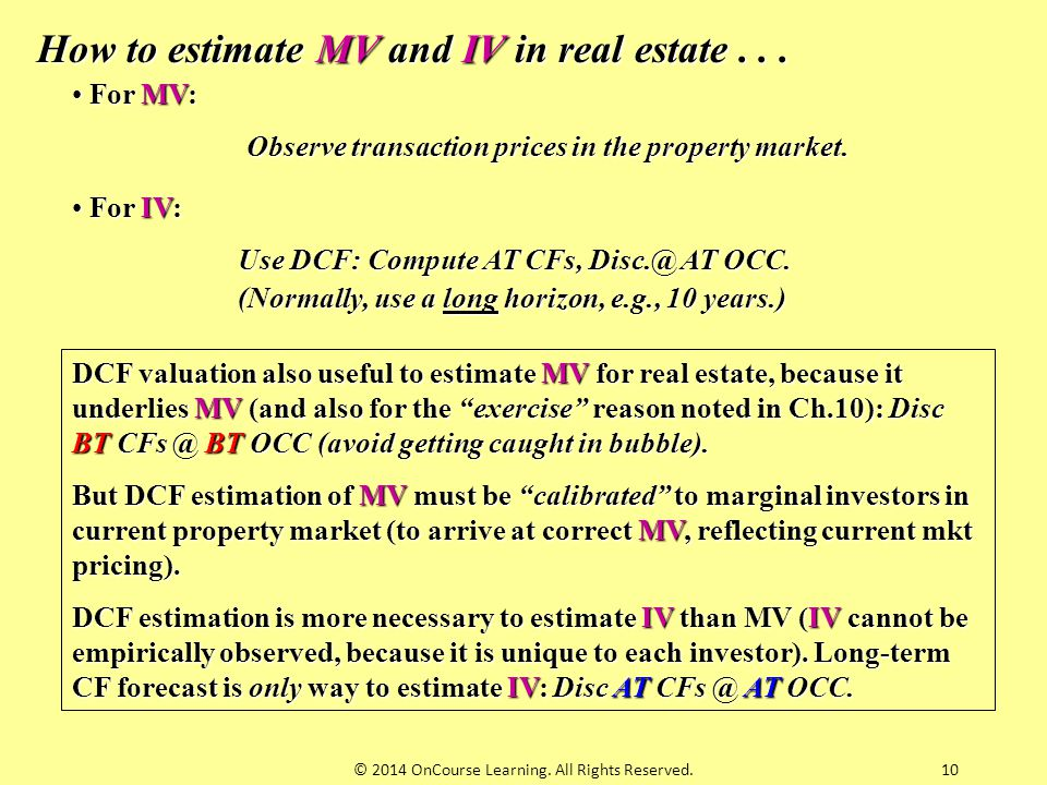 10 How to estimate MV and IV in real estate... For MV: For MV: Observe transaction prices in the property market. For IV: For IV: Use DCF: Compute AT