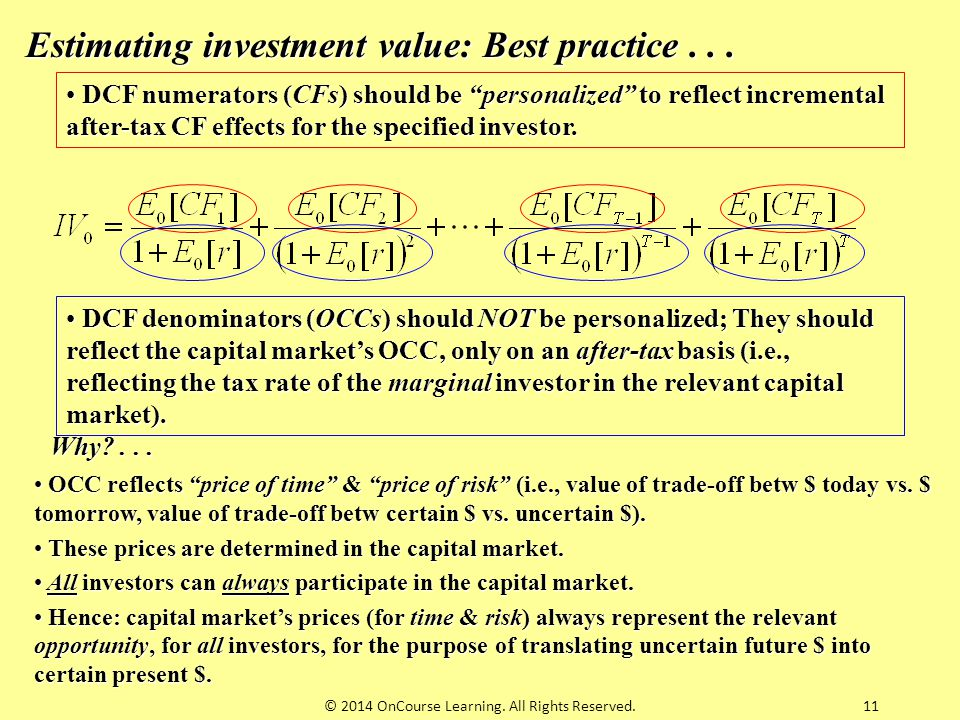 "11 Estimating investment value: Best practice... DCF numerators (CFs) should be ""personalized"" to reflect incremental after-tax CF effects for the spe"