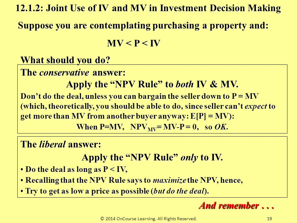 "12.1.2: Joint Use of IV and MV in Investment Decision Making The conservative answer: Apply the ""NPV Rule"" to both IV & MV. Don't do the deal, unless"