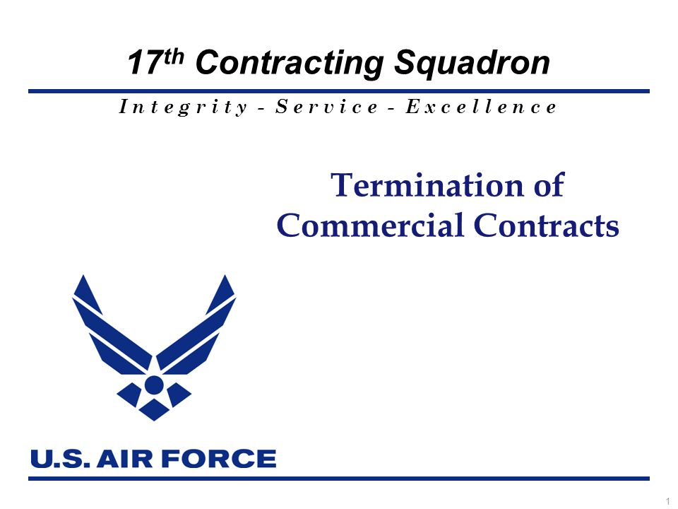 I n t e g r i t y - S e r v i c e - E x c e l l e n c e 17 th Contracting Squadron 1 Termination of Commercial Contracts