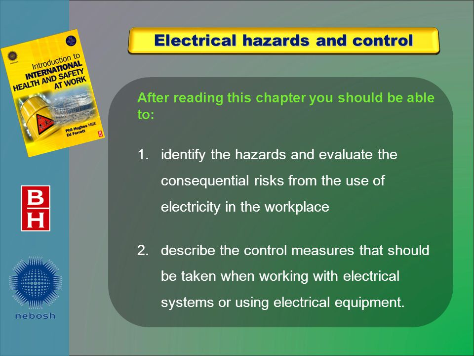 After reading this chapter you should be able to: 1.identify the hazards and evaluate the consequential risks from the use of electricity in the workplace 2.describe the control measures that should be taken when working with electrical systems or using electrical equipment.