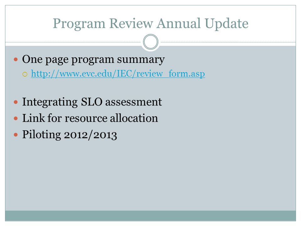 Program Review Annual Update One page program summary  http://www.evc.edu/IEC/review_form.asp http://www.evc.edu/IEC/review_form.asp Integrating SLO