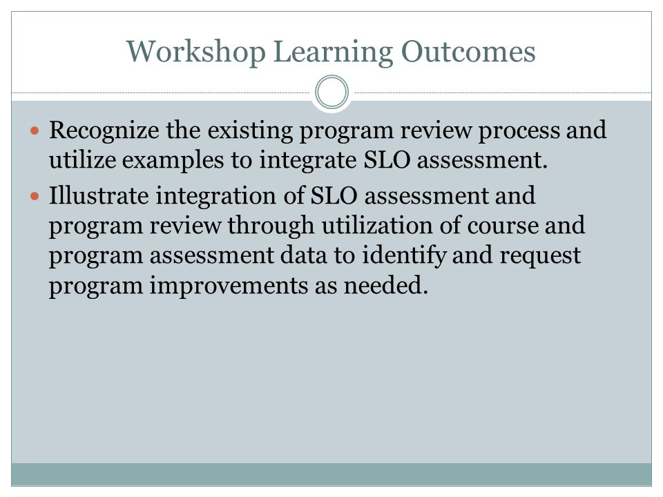 Workshop Learning Outcomes Recognize the existing program review process and utilize examples to integrate SLO assessment. Illustrate integration of S