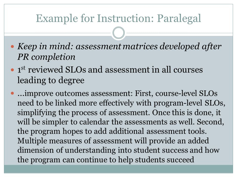 Example for Instruction: Paralegal Keep in mind: assessment matrices developed after PR completion 1 st reviewed SLOs and assessment in all courses le