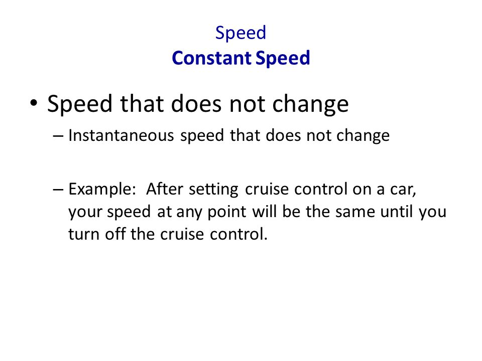 Speed Constant Speed Speed that does not change – Instantaneous speed that does not change – Example: After setting cruise control on a car, your spee