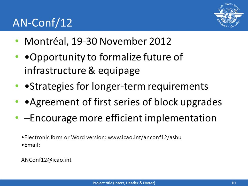 10 AN-Conf/12 Montréal, November 2012 Opportunity to formalize future of infrastructure & equipage Strategies for longer-term requirements Agreement of first series of block upgrades –Encourage more efficient implementation Project title (Insert, Header & Footer) Electronic form or Word version: