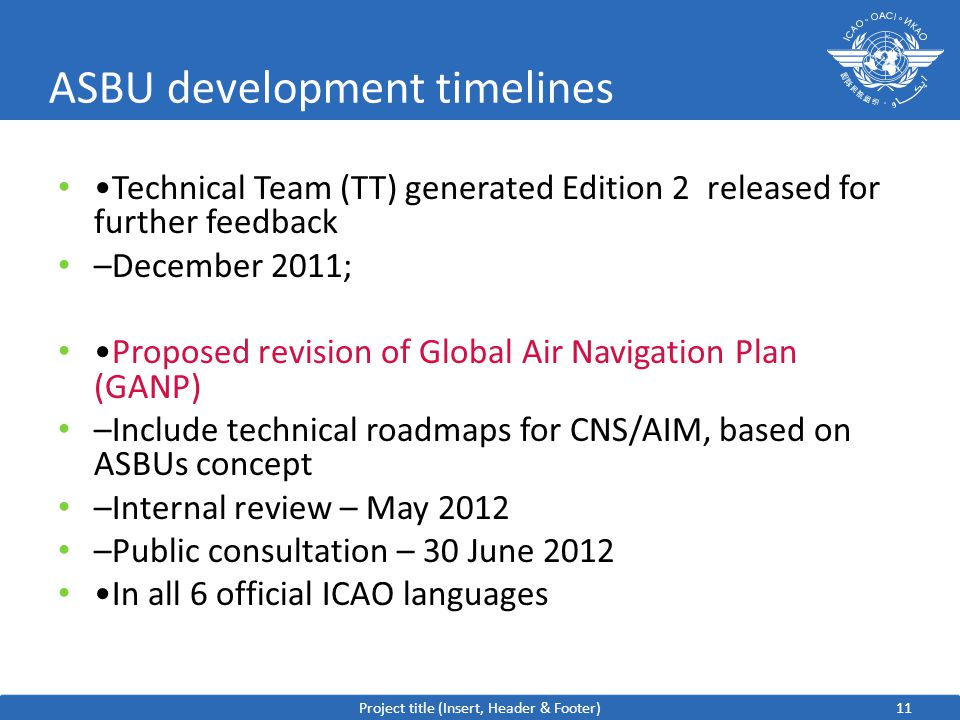11 ASBU development timelines Technical Team (TT) generated Edition 2 released for further feedback –December 2011; Proposed revision of Global Air Navigation Plan (GANP) –Include technical roadmaps for CNS/AIM, based on ASBUs concept –Internal review – May 2012 –Public consultation – 30 June 2012 In all 6 official ICAO languages Project title (Insert, Header & Footer)