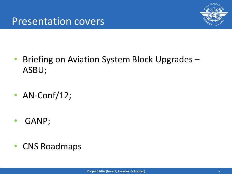 2 Presentation covers Briefing on Aviation System Block Upgrades – ASBU; AN-Conf/12; GANP; CNS Roadmaps Project title (Insert, Header & Footer)