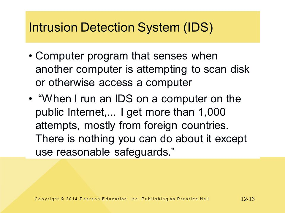 12-16 Intrusion Detection System (IDS) Copyright © 2014 Pearson Education, Inc. Publishing as Prentice Hall Computer program that senses when another