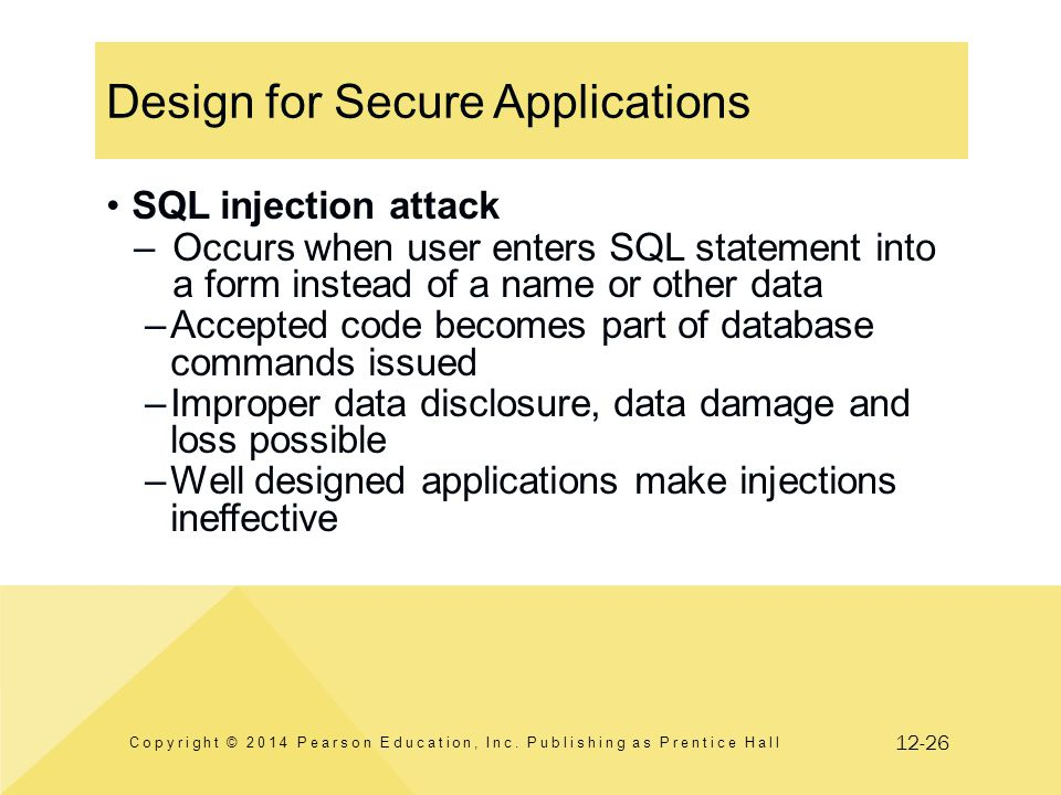 12-26 Design for Secure Applications SQL injection attack –Occurs when user enters SQL statement into a form instead of a name or other data –Accepted