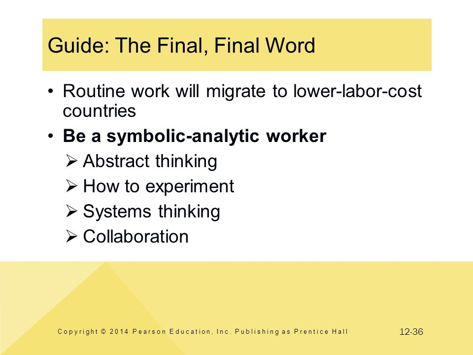 12-36 Guide: The Final, Final Word Routine work will migrate to lower-labor-cost countries Be a symbolic-analytic worker  Abstract thinking  How to