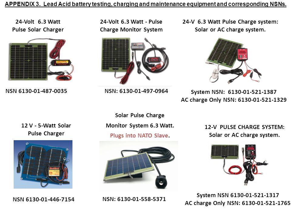 12 V - 5-Watt Solar Pulse Charger NSN 6130-01-446-7154 24-Volt 6.3 Watt Pulse Solar Charger NSN 6130-01-487-0035 24-Volt 6.3 Watt - Pulse Charge Monitor System NSN: 6130-01-497-0964 Solar Pulse Charge Monitor System 6.3 Watt.