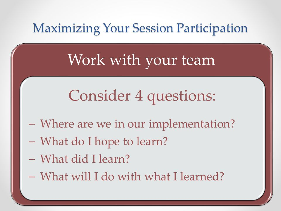 Maximizing Your Session Participation Work with your team Consider 4 questions: – Where are we in our implementation? – What do I hope to learn? – Wha