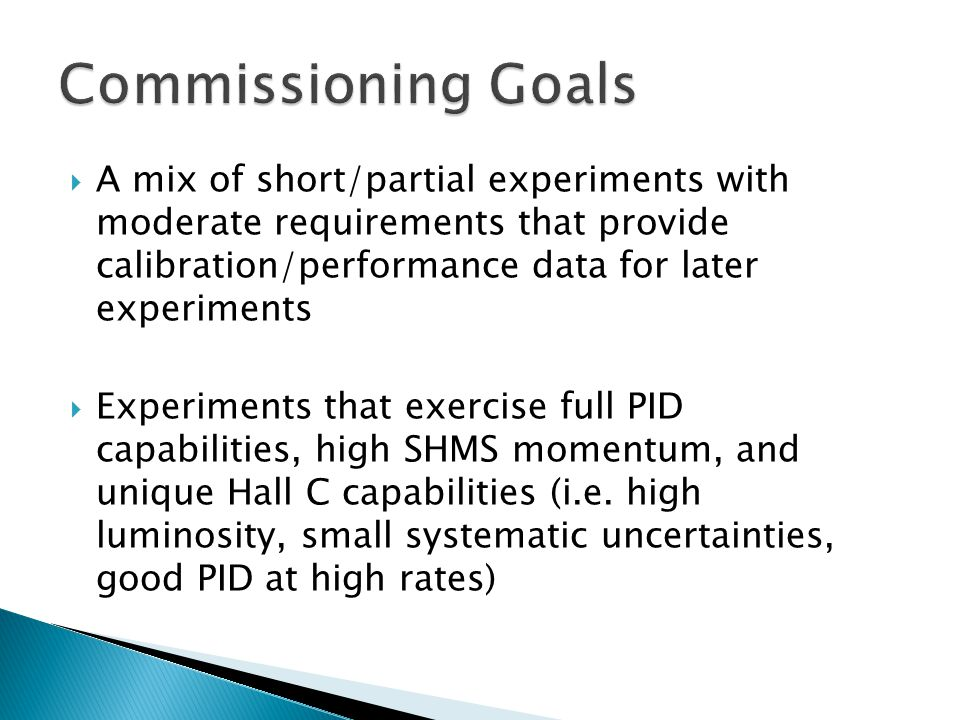  A mix of short/partial experiments with moderate requirements that provide calibration/performance data for later experiments  Experiments that exercise full PID capabilities, high SHMS momentum, and unique Hall C capabilities (i.e.