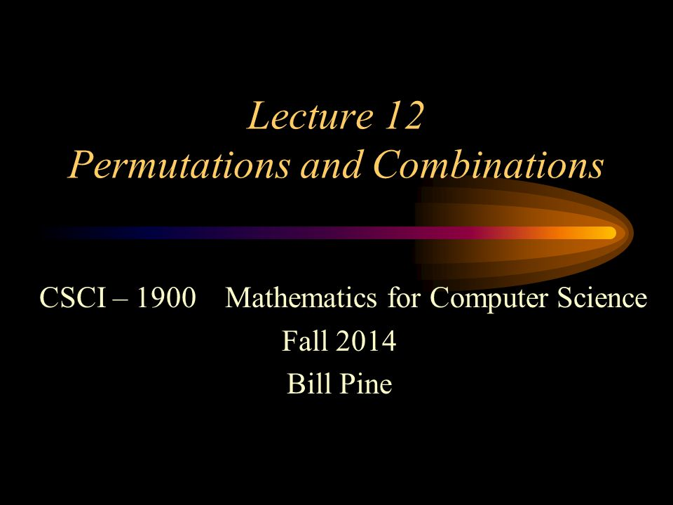 Lecture 12 Permutations and Combinations CSCI – 1900 Mathematics for Computer Science Fall 2014 Bill Pine