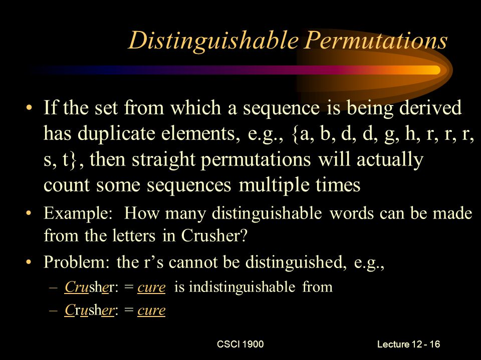 CSCI 1900 Lecture 12 - 16 Distinguishable Permutations If the set from which a sequence is being derived has duplicate elements, e.g., {a, b, d, d, g, h, r, r, r, s, t}, then straight permutations will actually count some sequences multiple times Example: How many distinguishable words can be made from the letters in Crusher.