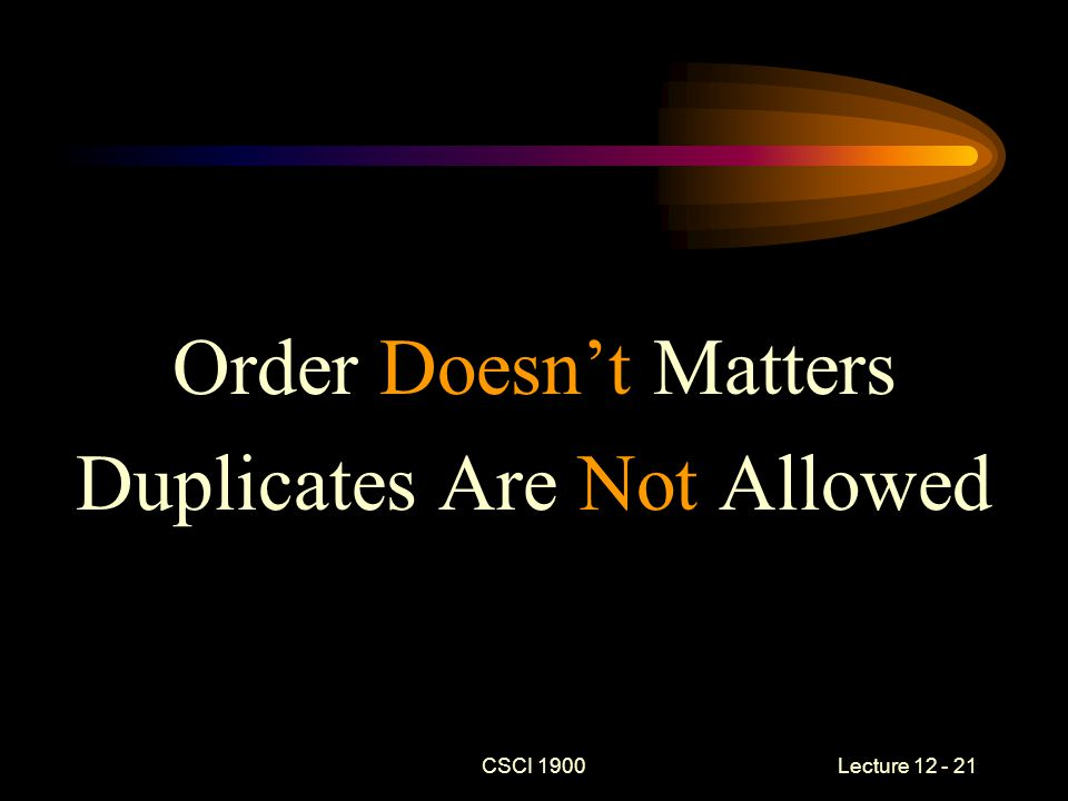 Order Doesn't Matters Duplicates Are Not Allowed CSCI 1900 Lecture 12 - 21