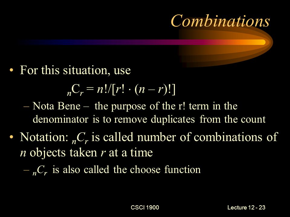 CSCI 1900 Lecture 12 - 23 Combinations For this situation, use n C r = n!/[r.