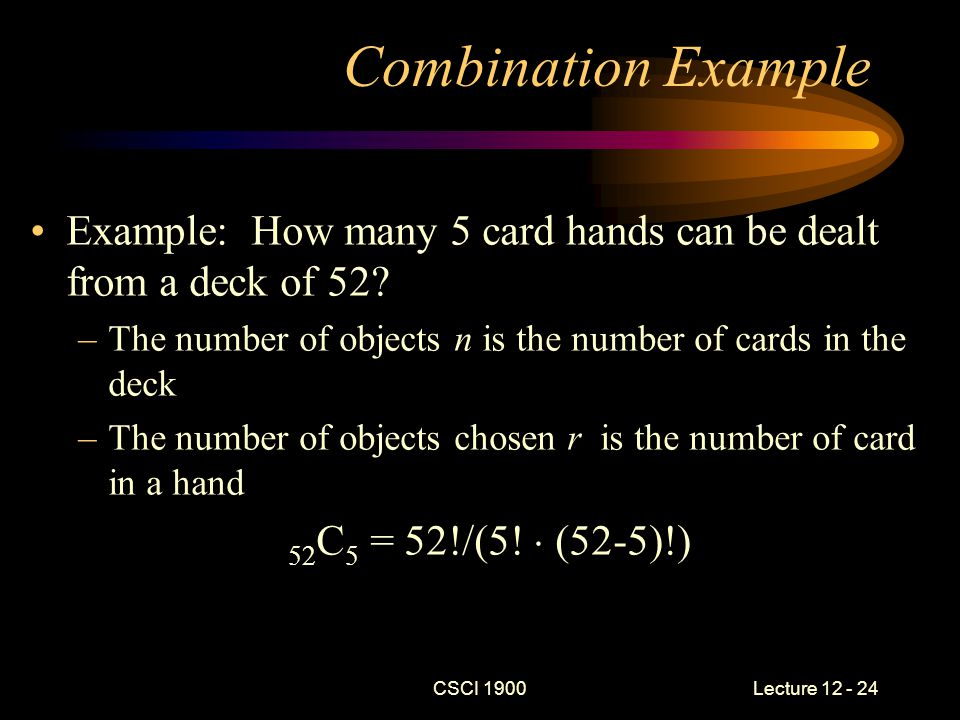 CSCI 1900 Lecture 12 - 24 Combination Example Example: How many 5 card hands can be dealt from a deck of 52.