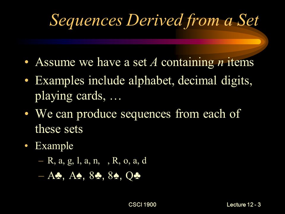 CSCI 1900 Lecture 12 - 3 Sequences Derived from a Set Assume we have a set A containing n items Examples include alphabet, decimal digits, playing cards, … We can produce sequences from each of these sets Example –R, a, g, l, a, n,, R, o, a, d –A ♣, A ♠, 8 ♣, 8 ♠, Q ♣