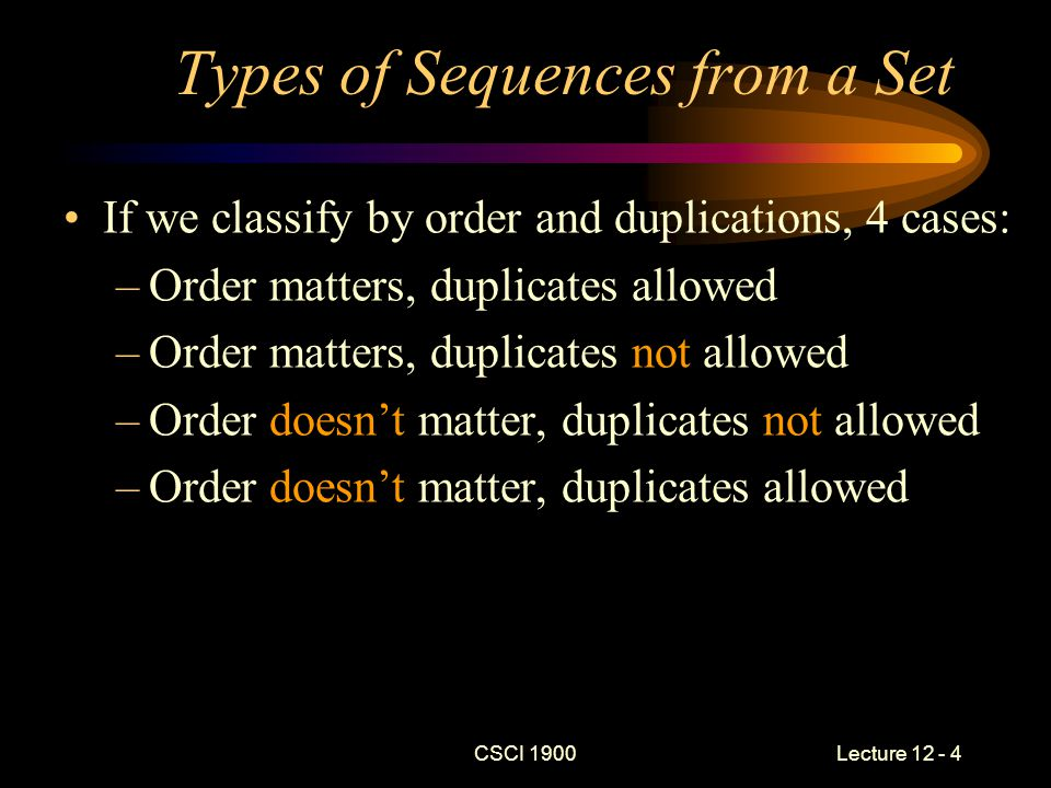 CSCI 1900 Lecture 12 - 4 Types of Sequences from a Set If we classify by order and duplications, 4 cases: –Order matters, duplicates allowed –Order matters, duplicates not allowed –Order doesn't matter, duplicates not allowed –Order doesn't matter, duplicates allowed