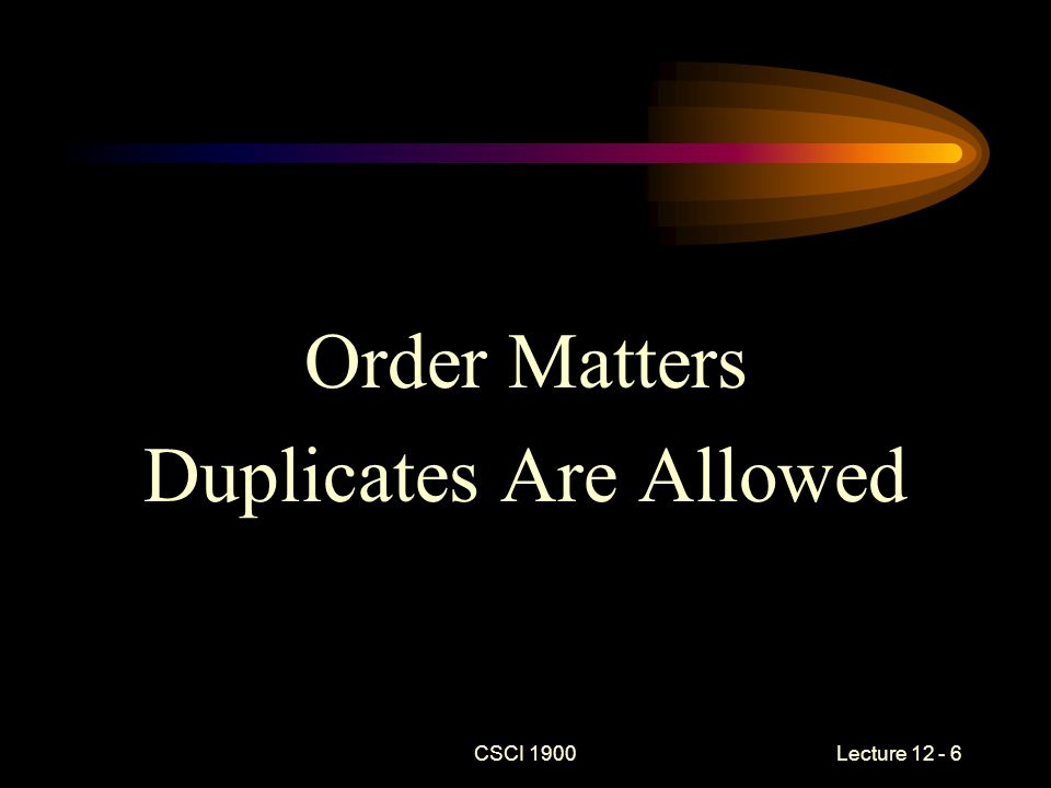 Order Matters Duplicates Are Allowed CSCI 1900 Lecture 12 - 6