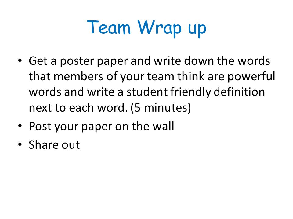 Team Wrap up Get a poster paper and write down the words that members of your team think are powerful words and write a student friendly definition ne