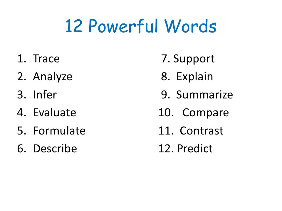 12 Powerful Words 1.Trace 7. Support 2.Analyze 8. Explain 3.Infer 9. Summarize 4.Evaluate10. Compare 5.Formulate11. Contrast 6.Describe12. Predict