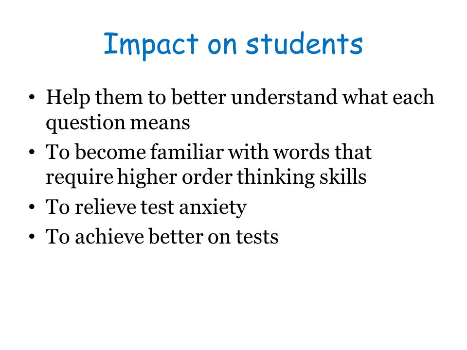 Impact on students Help them to better understand what each question means To become familiar with words that require higher order thinking skills To