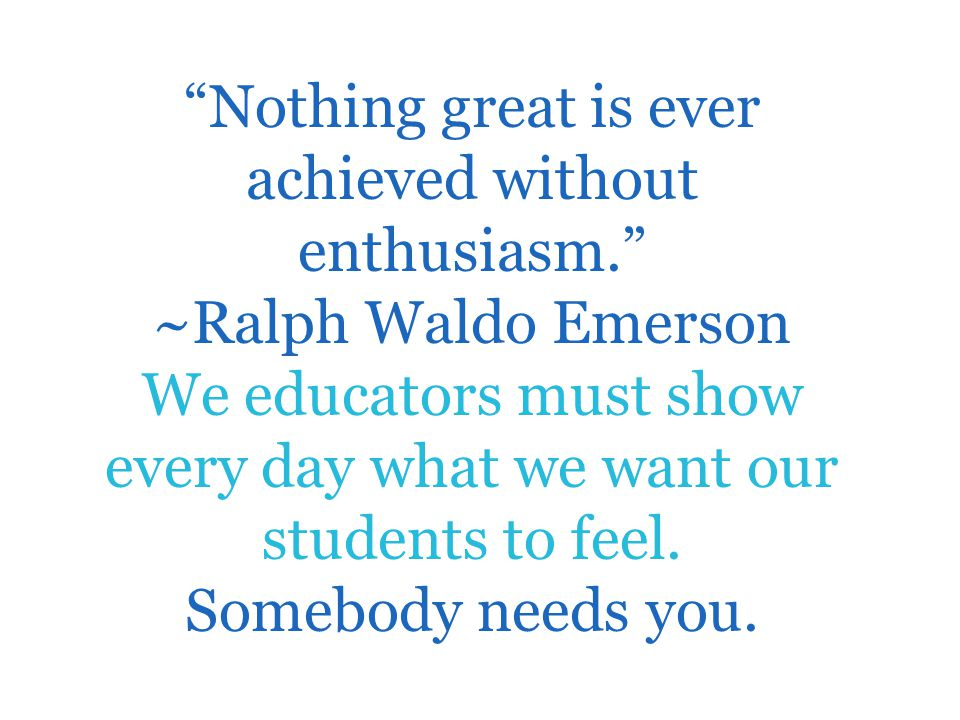 """Nothing great is ever achieved without enthusiasm."" ~Ralph Waldo Emerson We educators must show every day what we want our students to feel. Somebody"