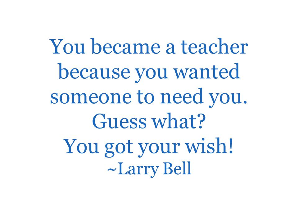 You became a teacher because you wanted someone to need you. Guess what? You got your wish! ~Larry Bell