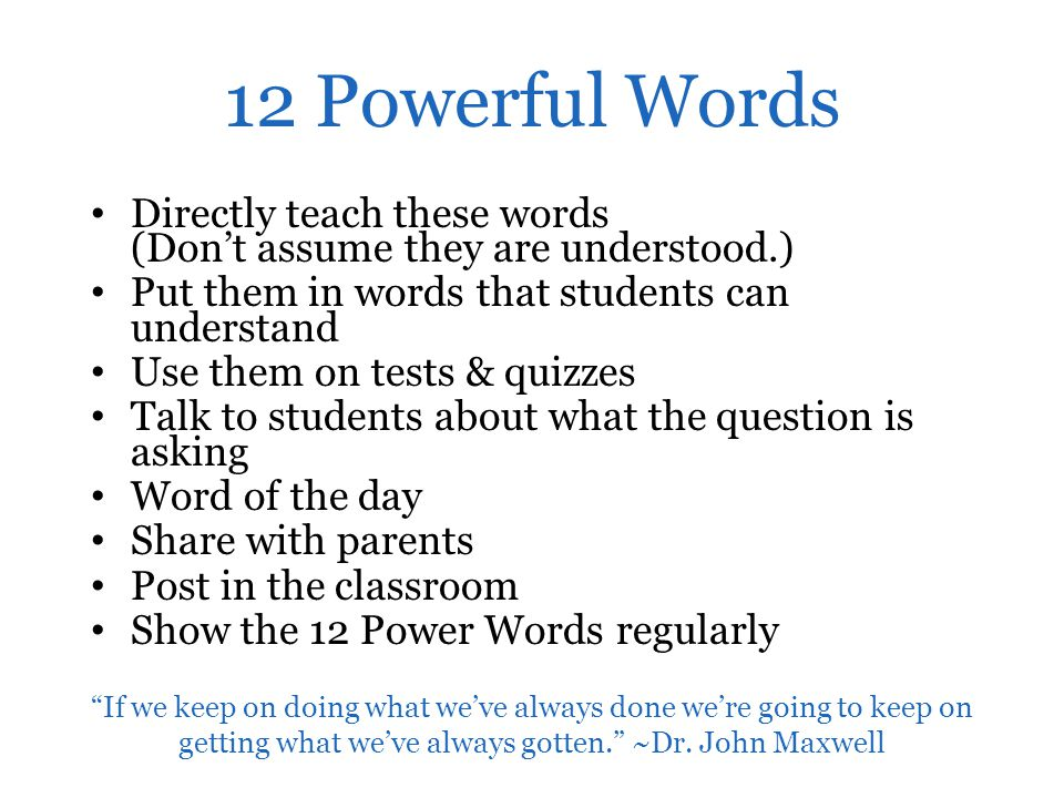 12 Powerful Words Directly teach these words (Don't assume they are understood.) Put them in words that students can understand Use them on tests & qu
