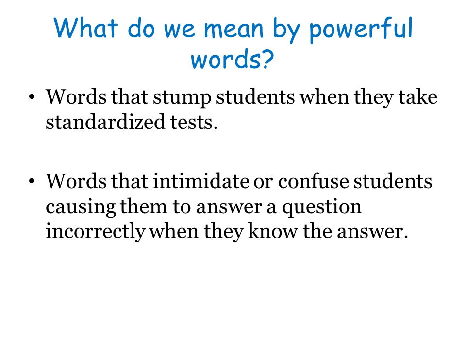 What do we mean by powerful words? Words that stump students when they take standardized tests. Words that intimidate or confuse students causing them